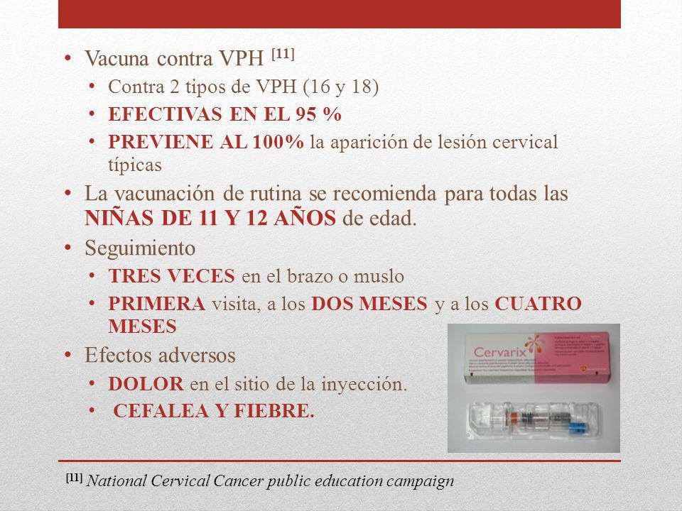 Vacuna contra VPH [11] Contra 2 tipos de VPH (16 y 18) EFECTIVAS EN EL 95 % PREVIENE AL 100% la aparición de lesión cervical típicas.